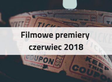 Filmowe premiery czerwiec 2018